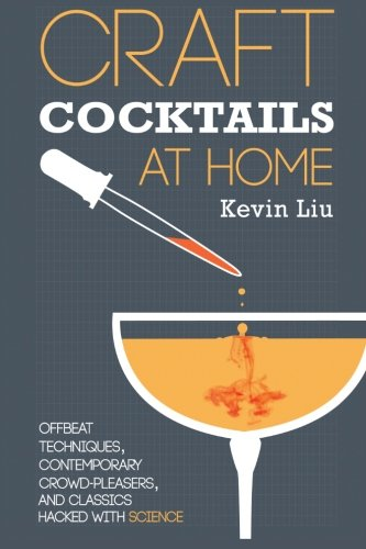 Craft Cocktails at Home: Offbeat Techniques, Contemporary Crowd-Pleasers, and Classics Hacked with Science por Kevin K Liu