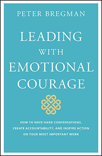 Leading With Emotional Courage: How to Have Hard Conversations, Create Accountability, And Inspire Action On Your Most Important Work por Peter Bregman