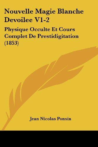 Nouvelle Magie Blanche Devoilee V1-2: Physique Occulte Et Cours Complet de Prestidigitation (1853)