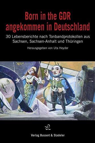 Born in the GDR - angekommen in Deutschland: 30 Lebensberichte nach Tonbandprotokollen aus Sachsen, Sachsen-Anhalt und Thüringen