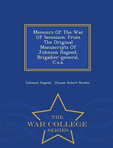 Memoirs Of The War Of Secession: From The Original Manuscripts Of Johnson Hagood, Brigadier-general, C.s.a. - War College Series