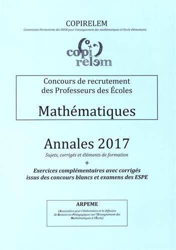 Mathématiques Concours de recrutement des professeurs des écoles : Annales 2017 + exercices complémentaires avec corrigés issus des concours blancs et examens des ESPE