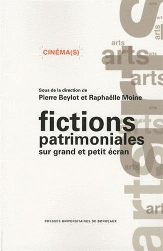 Fictions patrimoniales sur grand et petit écran : Contours et enjeux d'un genre intermédiatique par Pierre Beylot, Raphaëlle Moine, Collectif