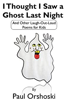 I Thought I Saw a Ghost Last Night: And Other Laugh-Out-Loud Poems for Kids (English Edition) von [Orshoski, Paul]