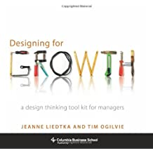 Designing for Growth – A Design Thinking Tool Kit for Managers