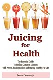 Juicing for Health: The Essential Guide To Healing Common Diseases with Proven Juicing