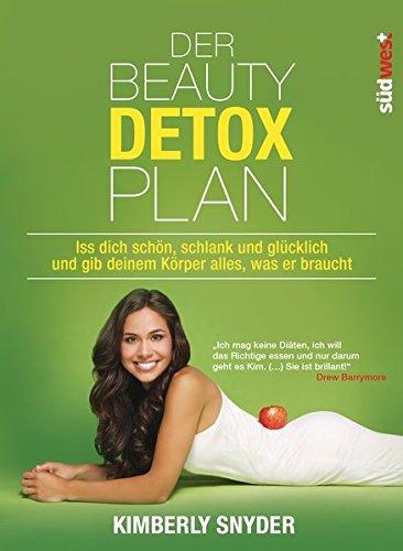 Detox-plan (Der Beauty Detox Plan: Iss dich schön, schlank und glücklich und gib deinem Körper alles, was er braucht)