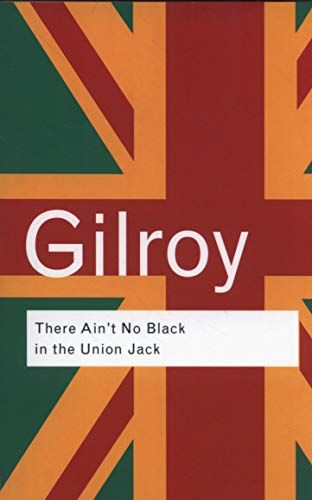 There Ain't No Black in the Union Jack: The Cultural Politics of Race and Nation (Routledge Classics (Paperback))