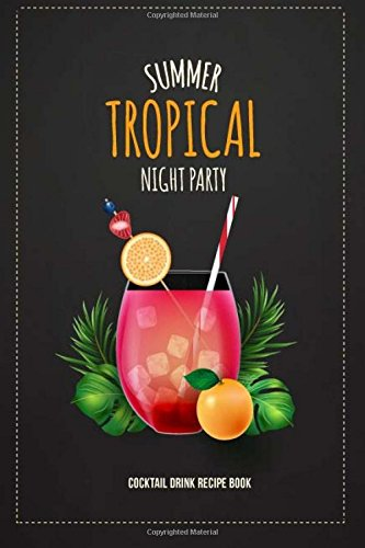 Summer Tropical Night Party Cocktail Drink Recipe Book: Record the Most Important Details Everything From Name, Creator, Rating, Glassware, Garnish, ... Beverages Diary Cocktail Organizer, Band 4)