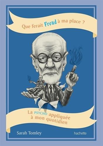 Que ferait Freud à ma place?: La psycho appliquée à mon quotidien