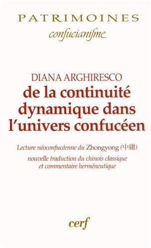 De la continuité dynamique dans l'univers confucéen : Lecture néoconfucéenne du Zhongyong ; nouvelle traduction du chinois classique et commentaire herméneutique par Diana Arghiresco