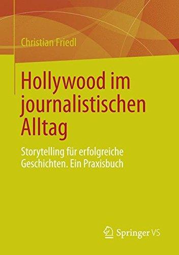 Hollywood Im Journalistischen Alltag: Storytelling Für Erfolgreiche Geschichten. Ein Praxisbuch par Christian Friedl