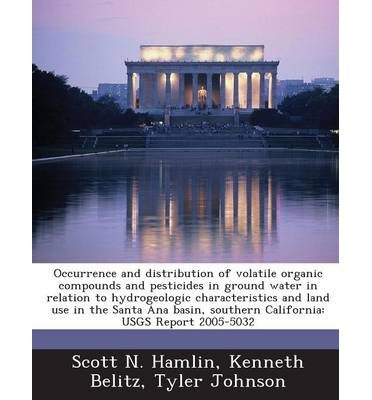 Occurrence and Distribution of Volatile Organic Compounds and Pesticides in Ground Water in Relation to Hydrogeologic Characteristics and Land Use in the Santa Ana Basin, Southern California: Usgs Report 2005-5032 (Paperback) - Common