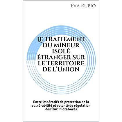 Le traitement du mineur isolé étranger sur le territoire de l'Union: Entre impératifs de protection de la vulnérabilité et volonté de régulation des flux migratoires
