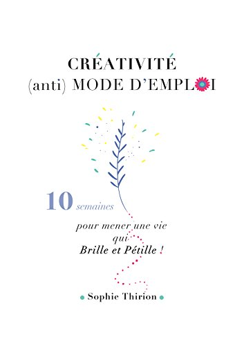 CREATIVITE : (anti) MODE D'EMPLOI: 10 semaines pour mener une vie qui brille et pétille ! (French Edition)