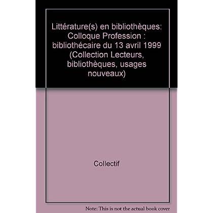 Littérature(s) en bibliothèques. Colloque 'profession : bibliothècaire', 13 avril 1999