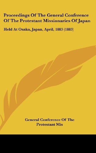 Proceedings Of The General Conference Of The Protestant Missionaries Of Japan: Held At Osaka, Japan, April, 1883 (1883)