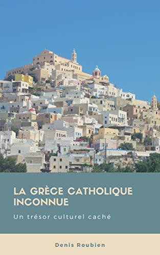 Couverture du livre La Grèce catholique inconnue. Un trésor culturel caché