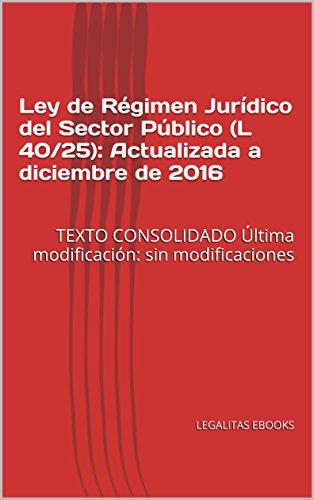 Ley de Régimen Jurídico del Sector Público (L 40/25): Actualizada a diciembre de 2016: TEXTO CONSOLIDADO  Última modificación: sin modificaciones