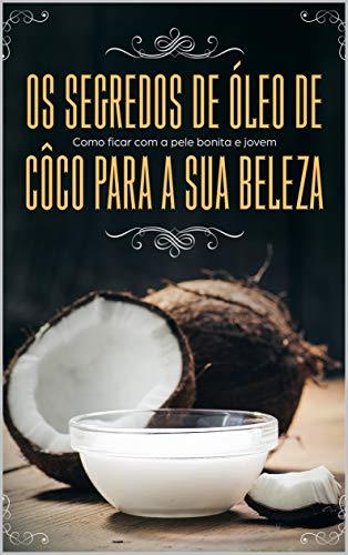 Os segredos de óleo de côco para sua beleza: Como ficar com a pele bonita e jovem: Dicas de beleza para pele, cabelo, rosto e saúde (Portuguese Edition)