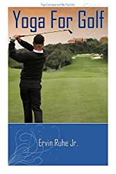 Yoga For Golf: 13 Yoga Poses In 3 to 6 Minutes For Golf by Mr. Ervin Ruhe Jr. (2012-07-26)