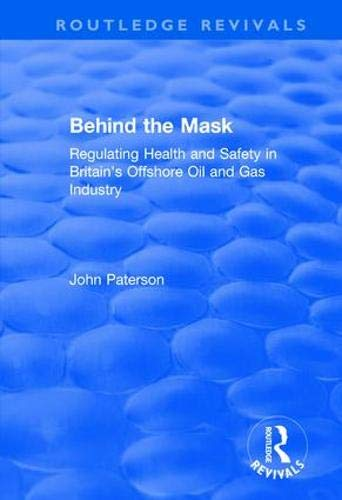 Behind the Mask: Regulating Health and Safety in Britain's Offshore Oil and Gas Industry (Routledge Revivals)