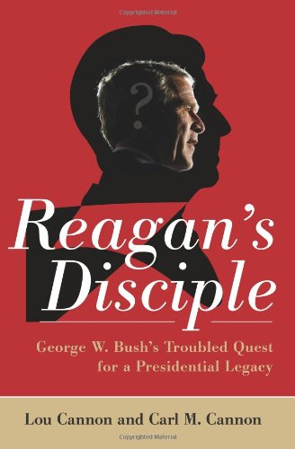 Reagan's Disciple: George W. Bush's Troubled Quest for a Presidential Legacy por Lou Cannon