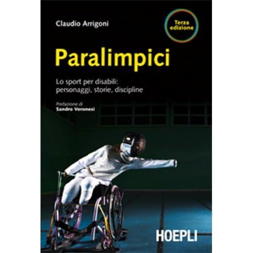 Paralimpici. Lo Sport Per Disabili: Personaggi, Discipline, Storie