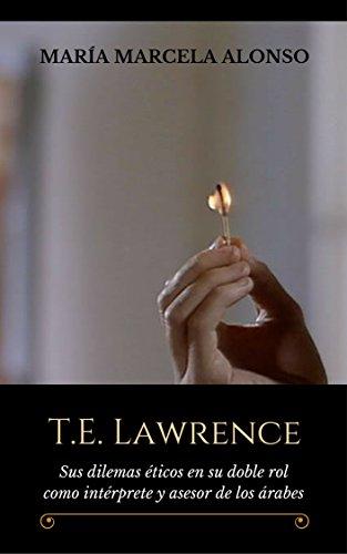 T.E. Lawrence: Sus dilemas éticos en su doble rol como intérprete y asesor de los árabes por María Marcela Alonso