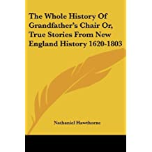 The Whole History Of Grandfather's Chair Or, True Stories From New England History 1620-1803 by Nathaniel Hawthorne (2007-01-17)