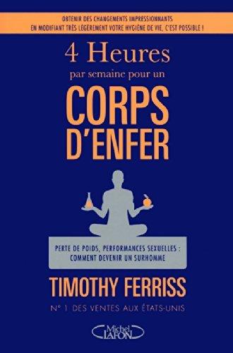 4 heures par semaine pour un corps d'enfer: Perte de poids, performances sexuelles : comment devenir un surhomme by Timothy Ferriss (February 13,2012)