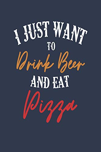 I Just Want to Drink Beer and Eat Pizza: 6x9 Blank Lined Journal for Men -