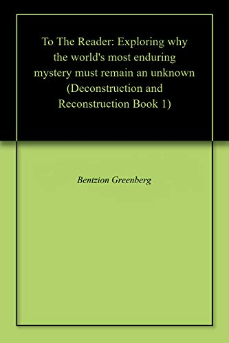 To The Reader: Exploring why the world's most enduring mystery must remain an unknown (Deconstruction and Reconstruction Book 1) (English Edition)