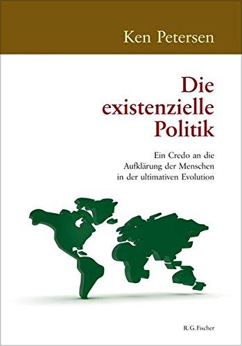 Die existenzielle Politik: Ein Credo an die Aufklärung der Menschen in der ultimativen Evolution