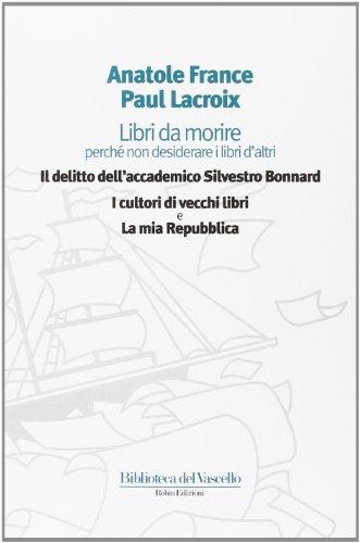 Libri da morire perch non desiderare i libri d'altri: Il delitto dell'accademico Silvestro Bonnard-I cultori di vecchi libri-La mia Repubblica