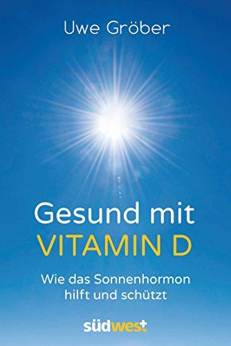 Gesund mit Vitamin D: Wie das Sonnenhormon hilft und schützt von [Gröber, Uwe]