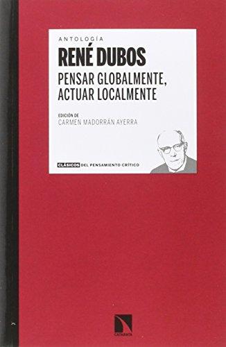 Pensar globalmente, actuar localmente: Escritos sobre ecología y sociedad por René Dubos