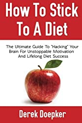 How To Stick To A Diet: The Ultimate Guide To Hacking Your Brain For Unstoppable Motivation And Lifelong Diet Success by Derek Doepker (2012-11-23)