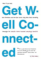 Get Well Connected: Gain Interviews and Grow Your Career Using Online Social Networking