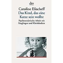Das Kind, das eine Katze sein wollte: Psychoanalytische Arbeit mit Säuglingen und Kleinkindern
