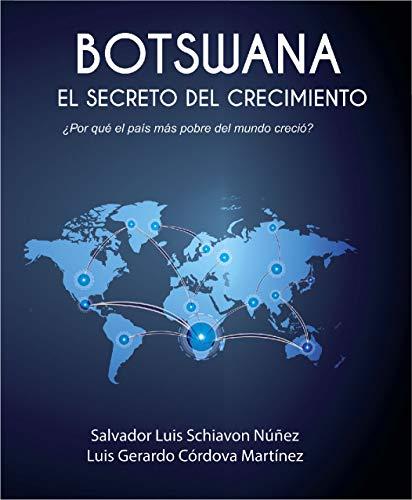 Botswana El Secreto Del Crecimiento: ¿Por qué el país más pobre del mundo creció? por Salvador Luis Schiavon Núñez