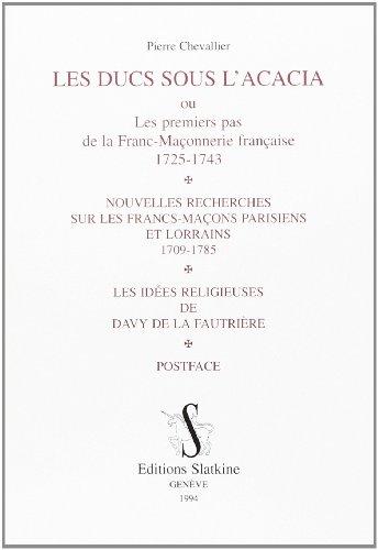 Les Ducs sous l'acacia ou Les Premiers pas de la franc-maçonnerie française : 1725-1743