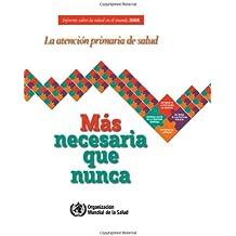 Informe Sobre La Salud En El Mundo 2008: La Atención Primaria de Salud - Más Necesaria Que Nunca