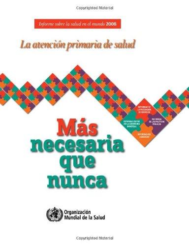 Informe Sobre La Salud En El Mundo 2008: La Atención Primaria de Salud - Más Necesaria Que Nunca por Who