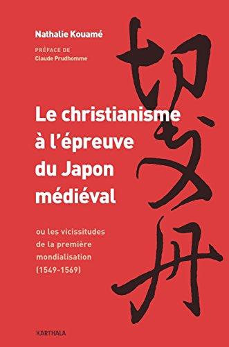Le christianisme à l'épreuve du Japon médiéval : ou les vicissitudes de la première mondialisation (1549-1569) par Nathalie Kouamé