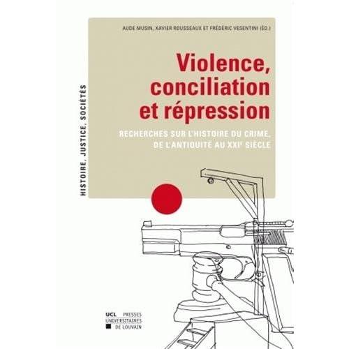 Violence, conciliation et répression: Recherches sur l'histoire du crime, de l'antiquité au XXIe siècle