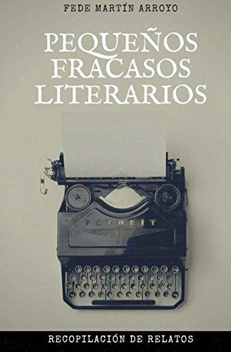 Pequeños Fracasos Literarios: Recopilación de relatos por Fede Martin Arroyo