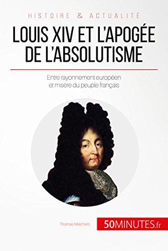 Louis XIV et l'apoge de l'absolutisme: Entre rayonnement europen et misre du peuple franais (Grandes Personnalits t. 45)