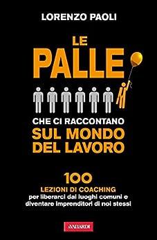 Le palle che ci raccontano sul mondo del lavoro: 100 lezioni di Coaching per liberarci dai luoghi comuni e diventare imprenditori di noi stessi di [Paoli, Lorenzo]