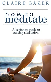 How To Meditate: A Beginners Guide To Starting Meditation (Learn to meditate, learning to meditate, start meditation, mediation for beginners, starting meditation) (English Edition) par [Baker, Claire]